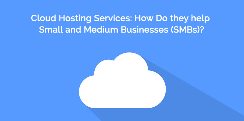 How Do Cloud Hosting Services Helps Small and Medium Businesses (SMBs)